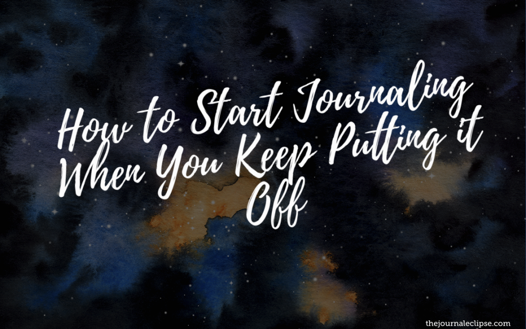 How to Start Journaling When You Keep Putting it Off